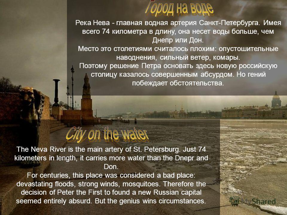Река Нева - главная водная артерия Санкт-Петербурга. Имея всего 74 километра в длину, она несет воды больше, чем Днепр или Дон. Место это столетиями считалось плохим: опустошительные наводнения, сильный ветер, комары. Поэтому решение Петра основать з