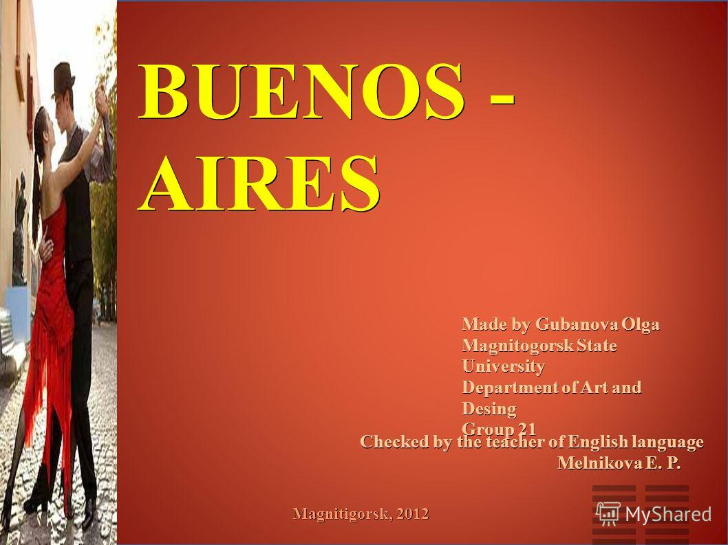 BUENOS - AIRES Made by Gubanova Olga Magnitogorsk State University Department of Art and Desing Group 21 Checked by the teacher of English language Melnikova E. P. Melnikova E. P. Magnitigorsk, 2012