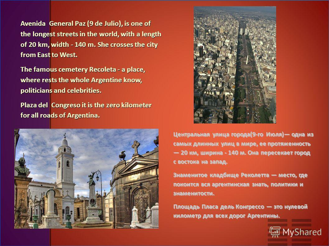 Avenida General Paz (9 de Julio), is one of the longest streets in the world, with a length of 20 km, width - 140 m. She crosses the city from East to West. The famous cemetery Recoleta - a place, where rests the whole Argentine know, politicians and