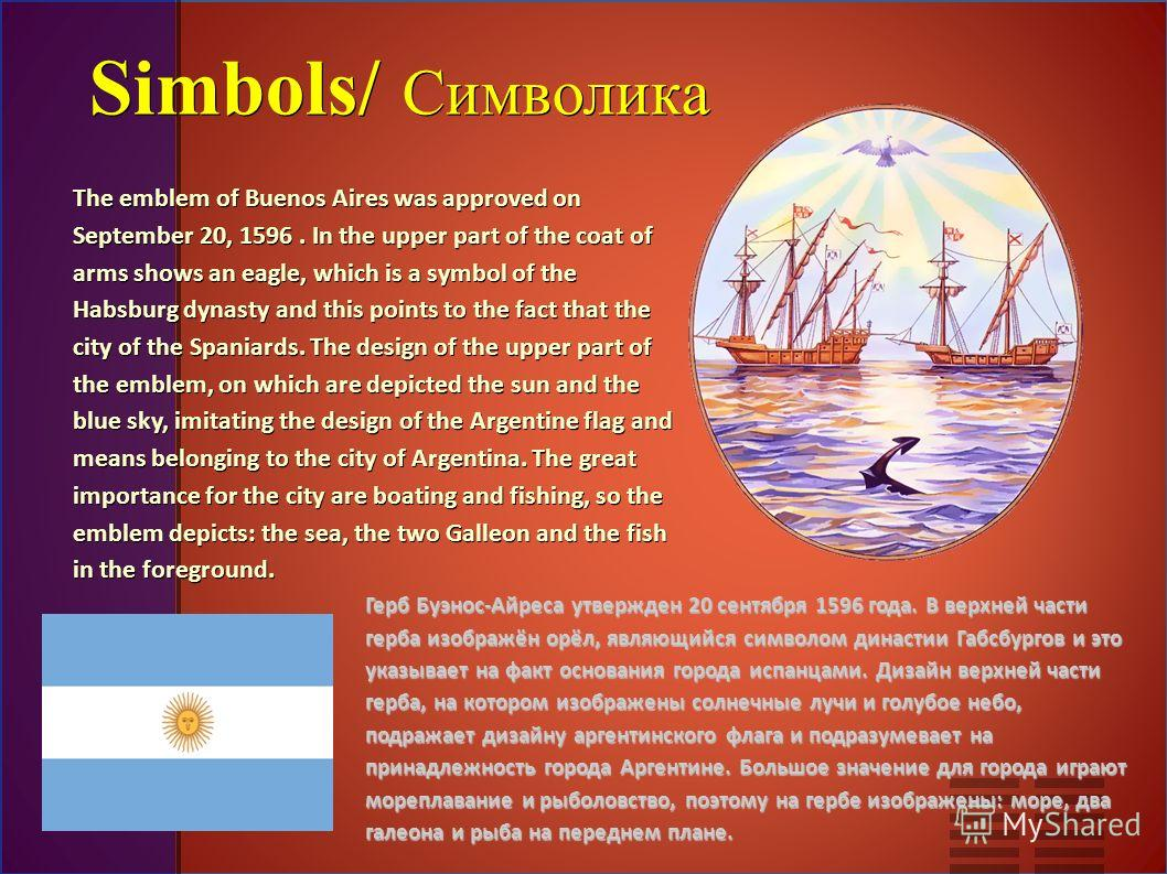 Simbols/ Символика The emblem of Buenos Aires was approved on September 20, 1596. In the upper part of the coat of arms shows an eagle, which is a symbol of the Habsburg dynasty and this points to the fact that the city of the Spaniards. The design o