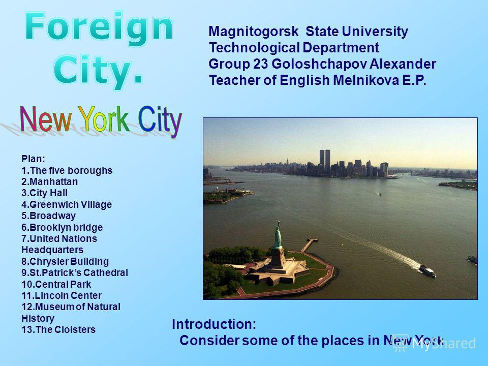 Magnitogorsk State University Technological Department Group 23 Goloshchapov Alexander Teacher of English Melnikova E.P. Plan: 1.The five boroughs 2.Manhattan 3.City Hall 4.Greenwich Village 5.Broadway 6.Brooklyn bridge 7.United Nations Headquarters
