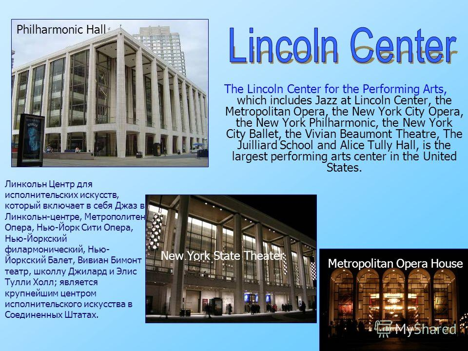 The Lincoln Center for the Performing Arts, which includes Jazz at Lincoln Center, the Metropolitan Opera, the New York City Opera, the New York Philharmonic, the New York City Ballet, the Vivian Beaumont Theatre, The Juilliard School and Alice Tully
