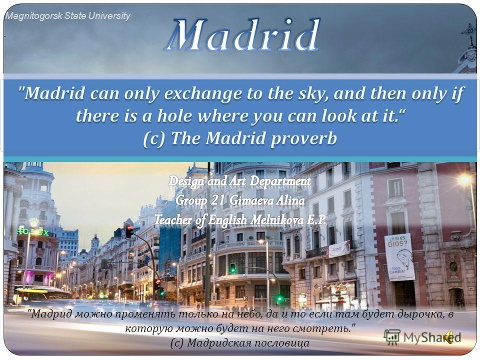Мадрид можно променять только на небо, да и то если там будет дырочка, в которую можно будет на него смотреть. ( с ) Мадридская пословица Magnitogorsk State University