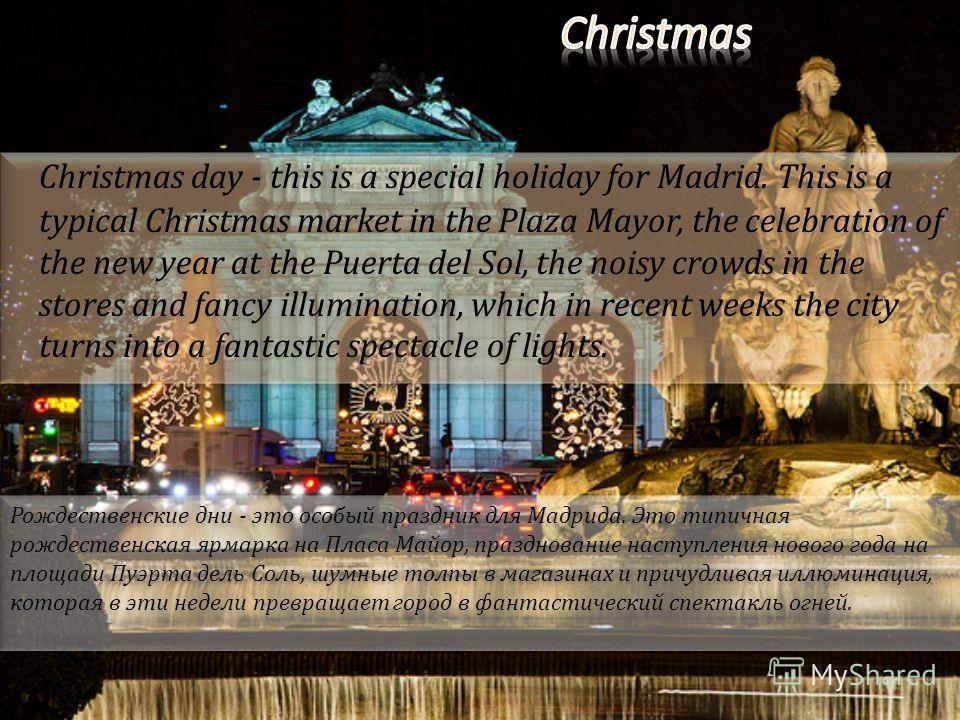 Christmas day - this is a special holiday for Madrid. This is a typical Christmas market in the Plaza Mayor, the celebration of the new year at the Puerta del Sol, the noisy crowds in the stores and fancy illumination, which in recent weeks the city