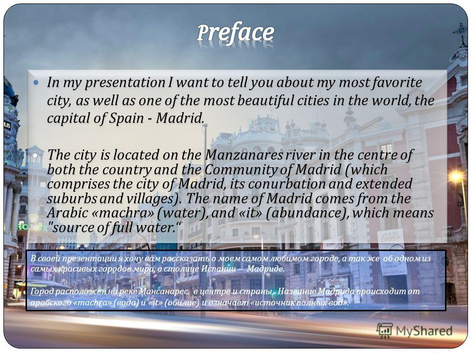 In my presentation I want to tell you about my most favorite city, as well as one of the most beautiful cities in the world, the capital of Spain - Madrid. The city is located on the Manzanares river in the centre of both the country and the Communit