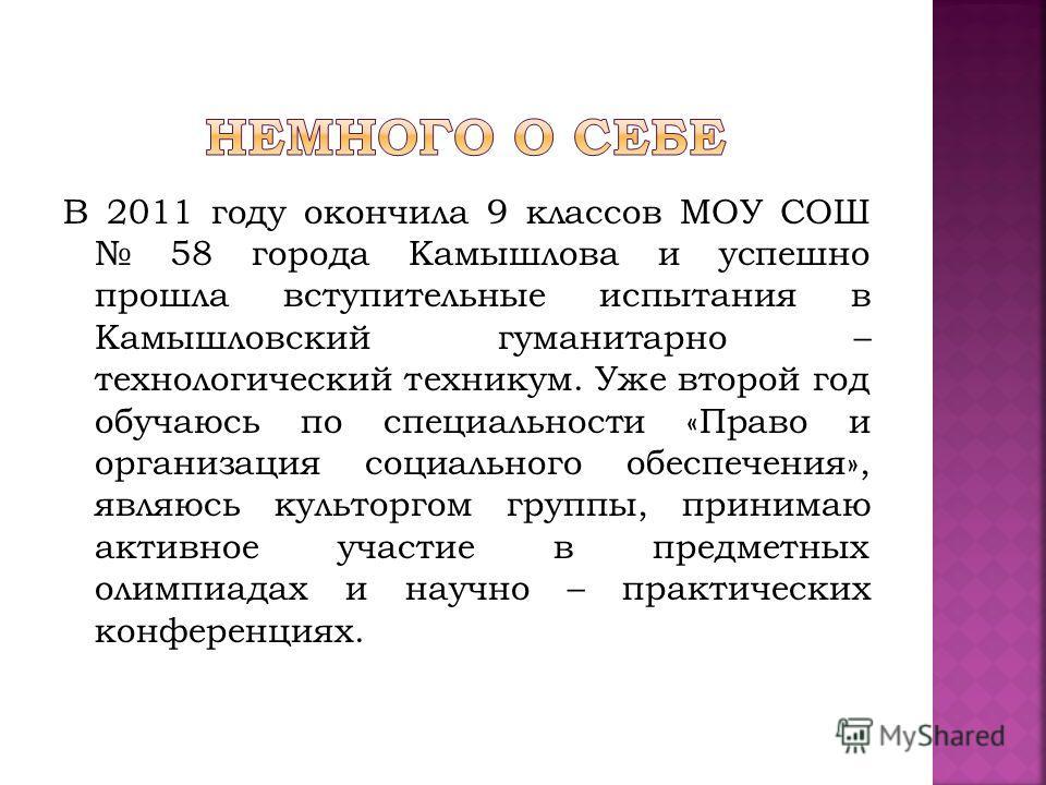 В 2011 году окончила 9 классов МОУ СОШ 58 города Камышлова и успешно прошла вступительные испытания в Камышловский гуманитарно – технологический техникум. Уже второй год обучаюсь по специальности «Право и организация социального обеспечения», являюсь