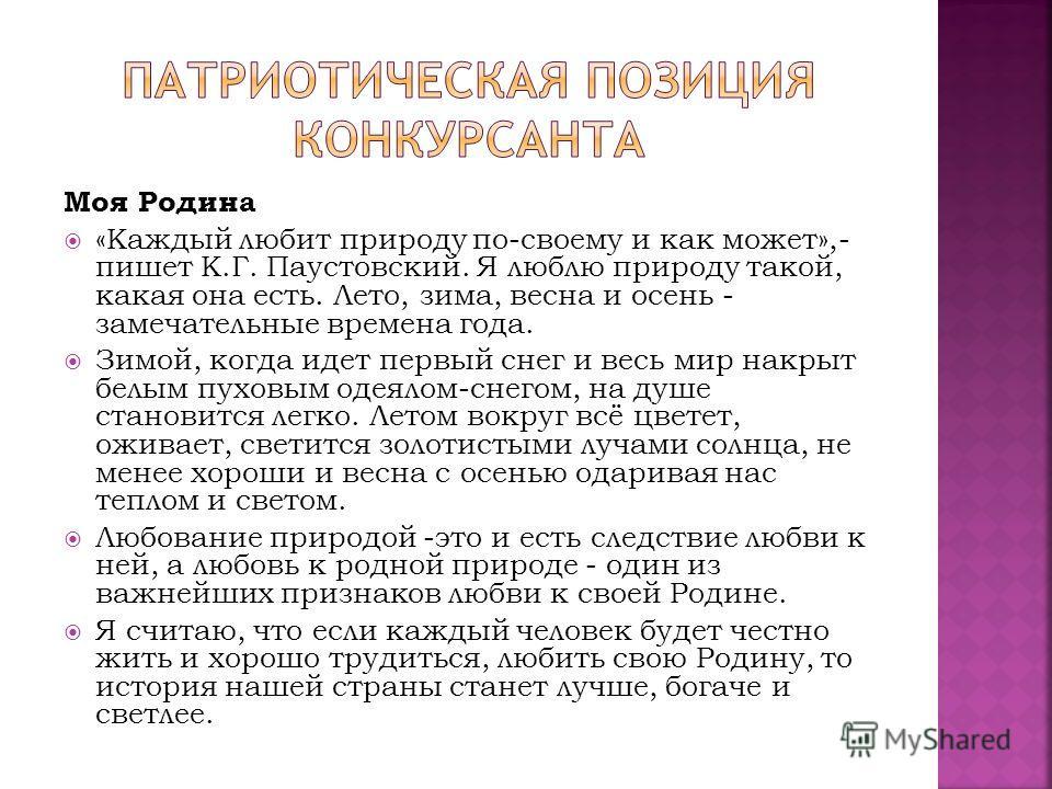 Моя Родина «Каждый любит природу по-своему и как может»,- пишет К.Г. Паустовский. Я люблю природу такой, какая она есть. Лето, зима, весна и осень - замечательные времена года. Зимой, когда идет первый снег и весь мир накрыт белым пуховым одеялом-сне