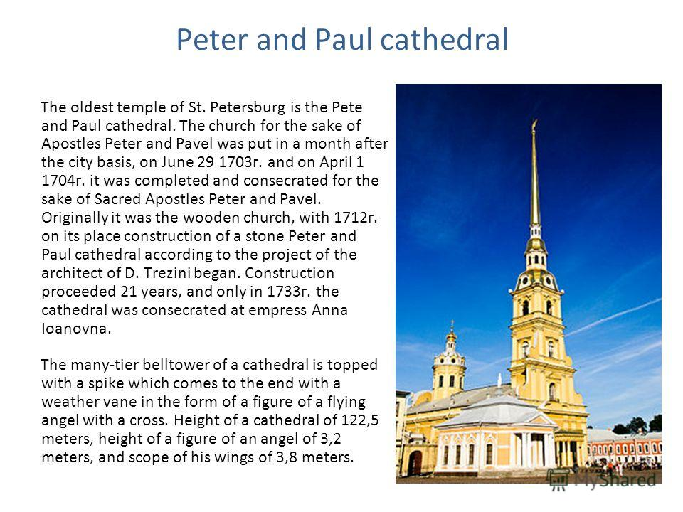 Peter and Paul cathedral The oldest temple of St. Petersburg is the Pete and Paul cathedral. The church for the sake of Apostles Peter and Pavel was put in a month after the city basis, on June 29 1703г. and on April 1 1704г. it was completed and con