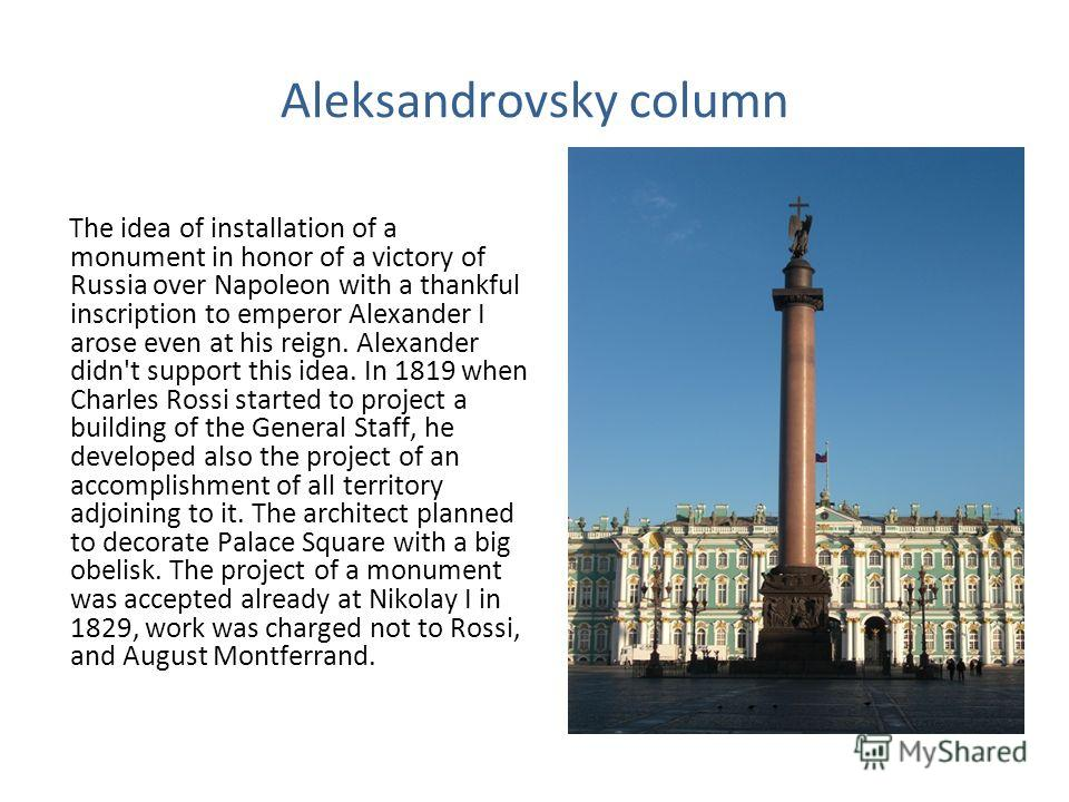 Aleksandrovsky column The idea of installation of a monument in honor of a victory of Russia over Napoleon with a thankful inscription to emperor Alexander I arose even at his reign. Alexander didn't support this idea. In 1819 when Charles Rossi star