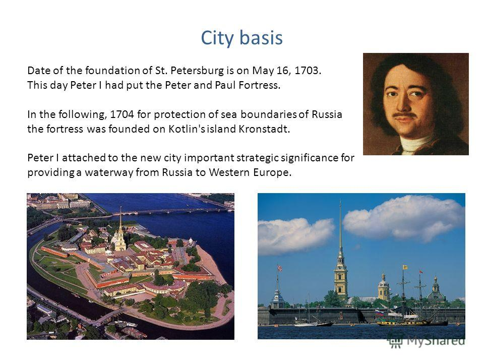 City basis Date of the foundation of St. Petersburg is on May 16, 1703. This day Peter I had put the Peter and Paul Fortress. In the following, 1704 for protection of sea boundaries of Russia the fortress was founded on Kotlin's island Kronstadt. Pet