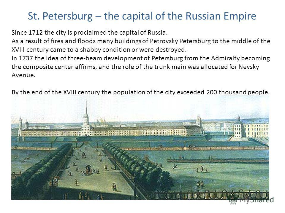 St. Petersburg – the capital of the Russian Empire Since 1712 the city is proclaimed the capital of Russia. As a result of fires and floods many buildings of Petrovsky Petersburg to the middle of the XVIII century came to a shabby condition or were d