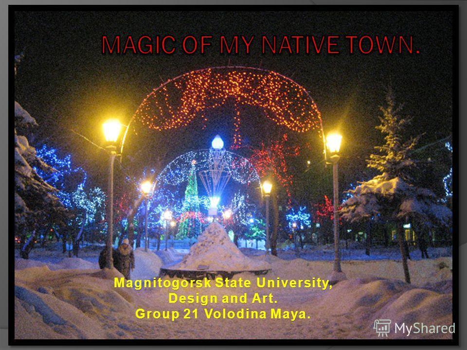 Magnitogorsk State University,Magnitogorsk State University, Design and Art.Design and Art. Group 21 Volodina Maya.Group 21 Volodina Maya.