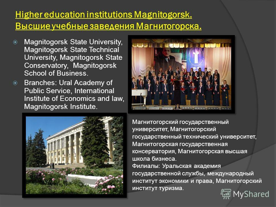 Higher education institutions Magnitogorsk. Высшие учебные заведения Магнитогорска. Magnitogorsk State University, Magnitogorsk State Technical University, Magnitogorsk State Conservatory, Magnitogorsk School of Business. Branches: Ural Academy of Pu