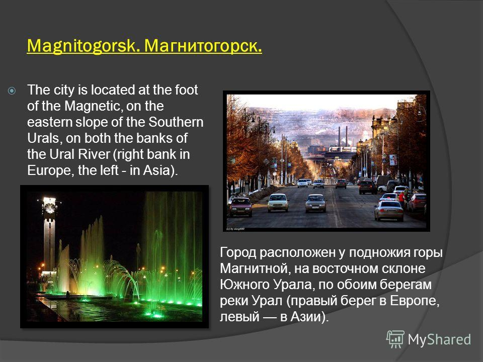 Magnitogorsk. Магнитогорск. The city is located at the foot of the Magnetic, on the eastern slope of the Southern Urals, on both the banks of the Ural River (right bank in Europe, the left - in Asia). Город расположен у подножия горы Магнитной, на во