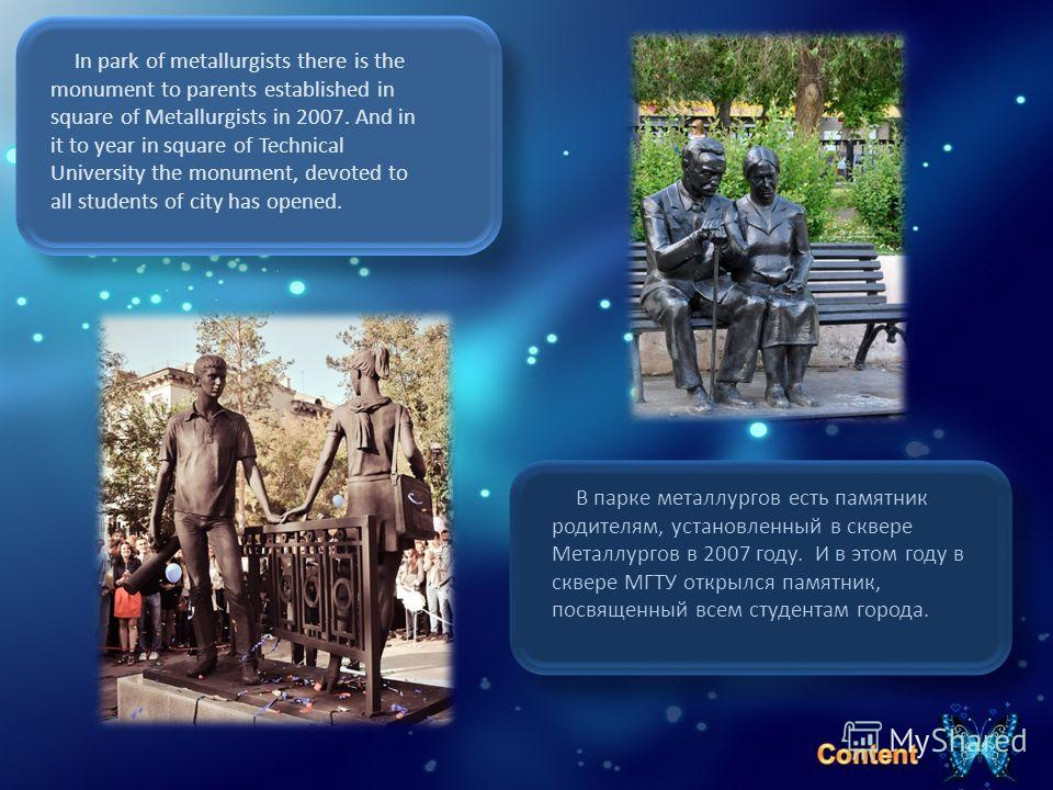 In park of metallurgists there is the monument to parents established in square of Metallurgists in 2007. And in it to year in square of Technical University the monument, devoted to all students of city has opened. В парке металлургов есть памятник