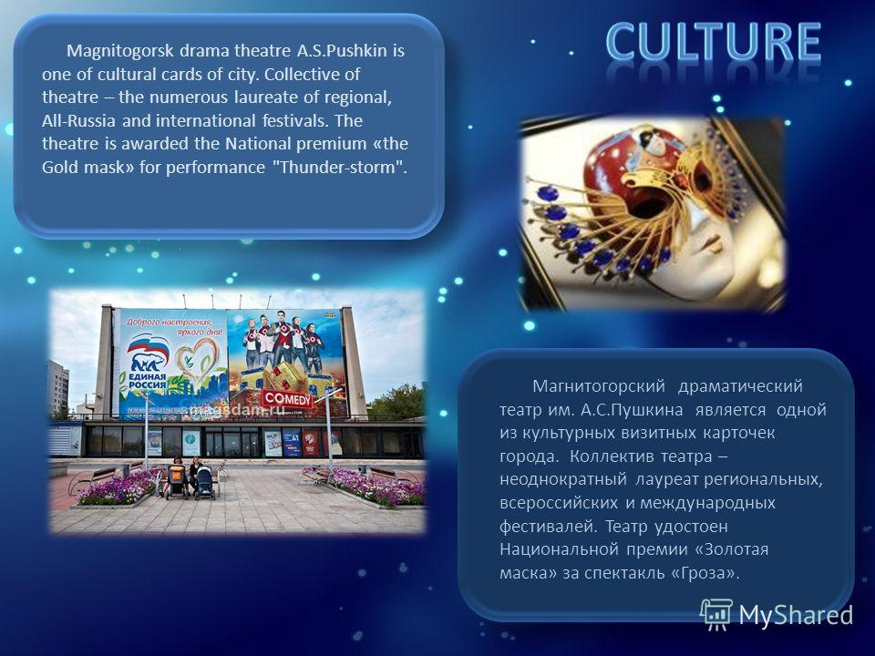 Magnitogorsk drama theatre A.S.Pushkin is one of cultural cards of city. Collective of theatre – the numerous laureate of regional, All-Russia and international festivals. The theatre is awarded the National premium «the Gold mask» for performance