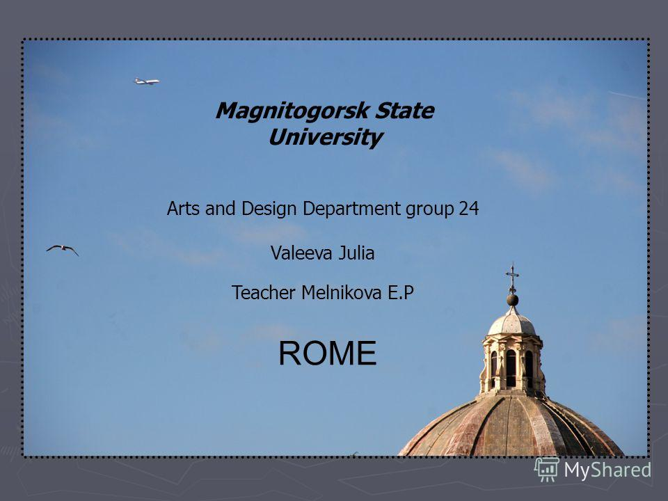 Magnitogorsk State University Arts and Design Department group 24 Valeeva Julia Teacher Melnikova E.P ROME