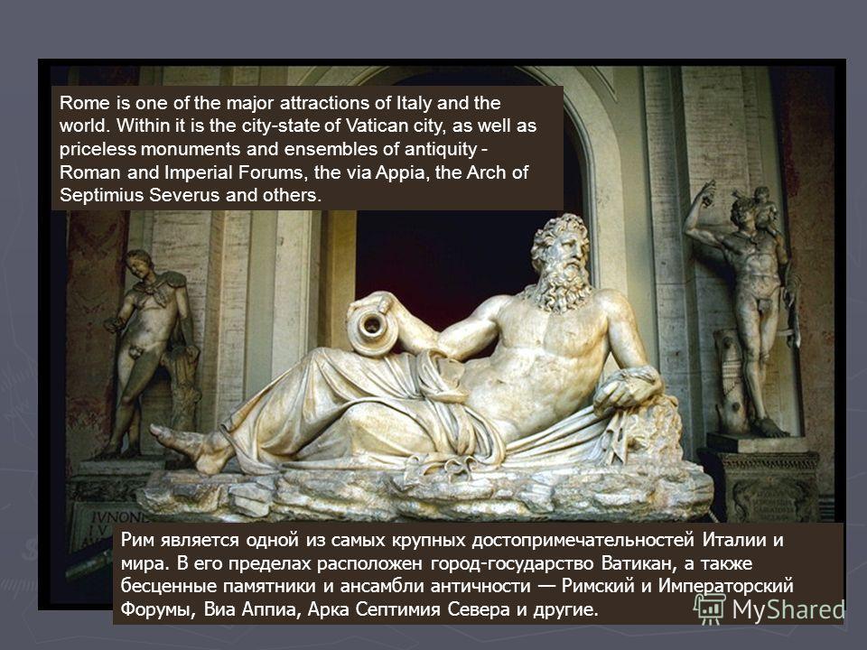 Рим является одной из самых крупных достопримечательностей Италии и мира. В его пределах расположен город-государство Ватикан, а также бесценные памятники и ансамбли античности Римский и Императорский Форумы, Виа Аппиа, Арка Септимия Севера и другие.