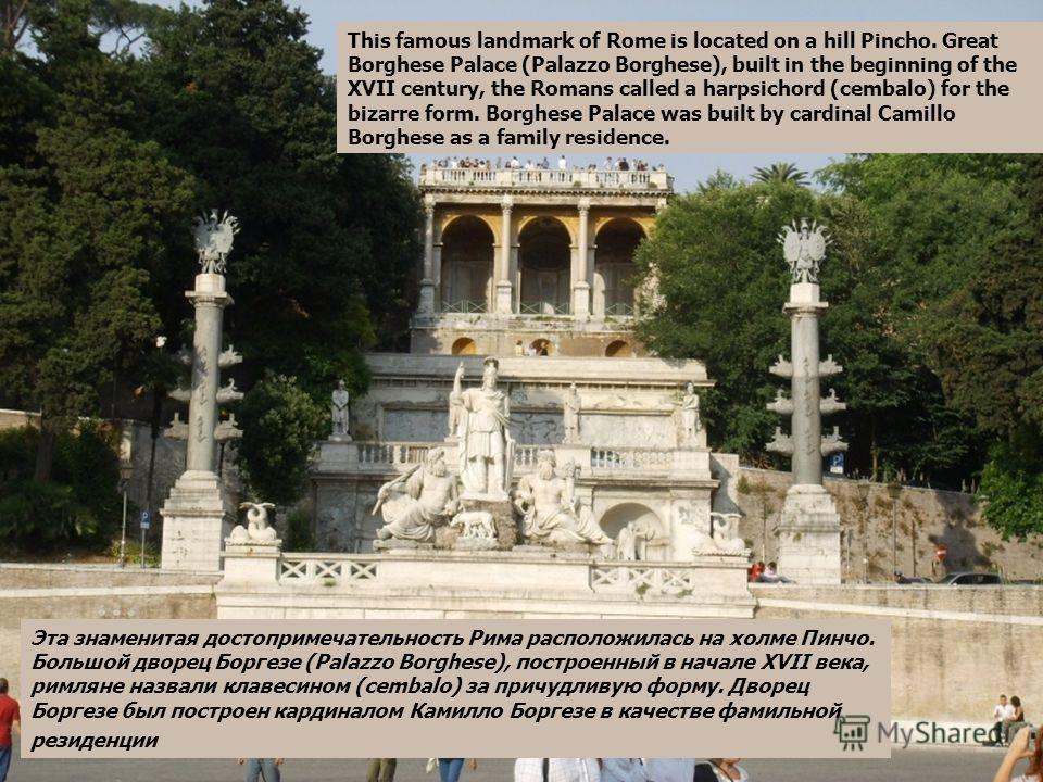 Эта знаменитая достопримечательность Рима расположилась на холме Пинчо. Большой дворец Боргезе (Palazzo Borghese), построенный в начале XVII века, римляне назвали клавесином (cembalo) за причудливую форму. Дворец Боргезе был построен кардиналом Камил
