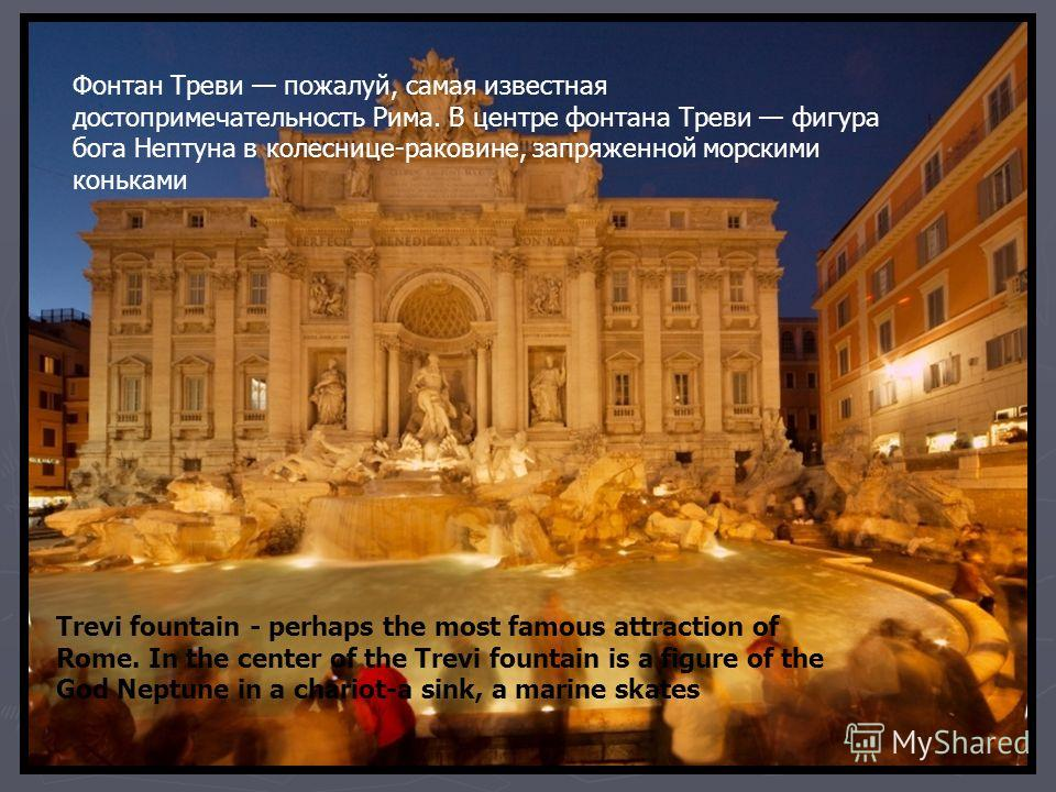 Фонтан Треви пожалуй, самая известная достопримечательность Рима. В центре фонтана Треви фигура бога Нептуна в колеснице-раковине, запряженной морскими коньками Trevi fountain - perhaps the most famous attraction of Rome. In the center of the Trevi f
