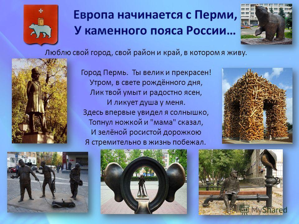 Люблю свой город, свой район и край, в котором я живу. Город Пермь. Ты велик и прекрасен! Утром, в свете рождённого дня, Лик твой умыт и радостно ясен, И ликует душа у меня. Здесь впервые увидел я солнышко, Топнул ножкой и