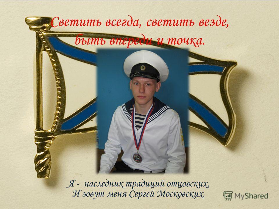 Светить всегда, светить везде, быть впереди и точка. Я - наследник традиций отцовских, И зовут меня Сергей Московских.