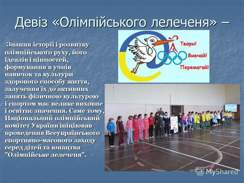 Девіз «Олімпійського лелеченя» – Знання історії і розвитку олімпійського руху, його ідеалів і цінностей, формування в учнів навичок та культури здорового способу життя, залучення їх до активних занять фізичною культурою і спортом має велике виховне і