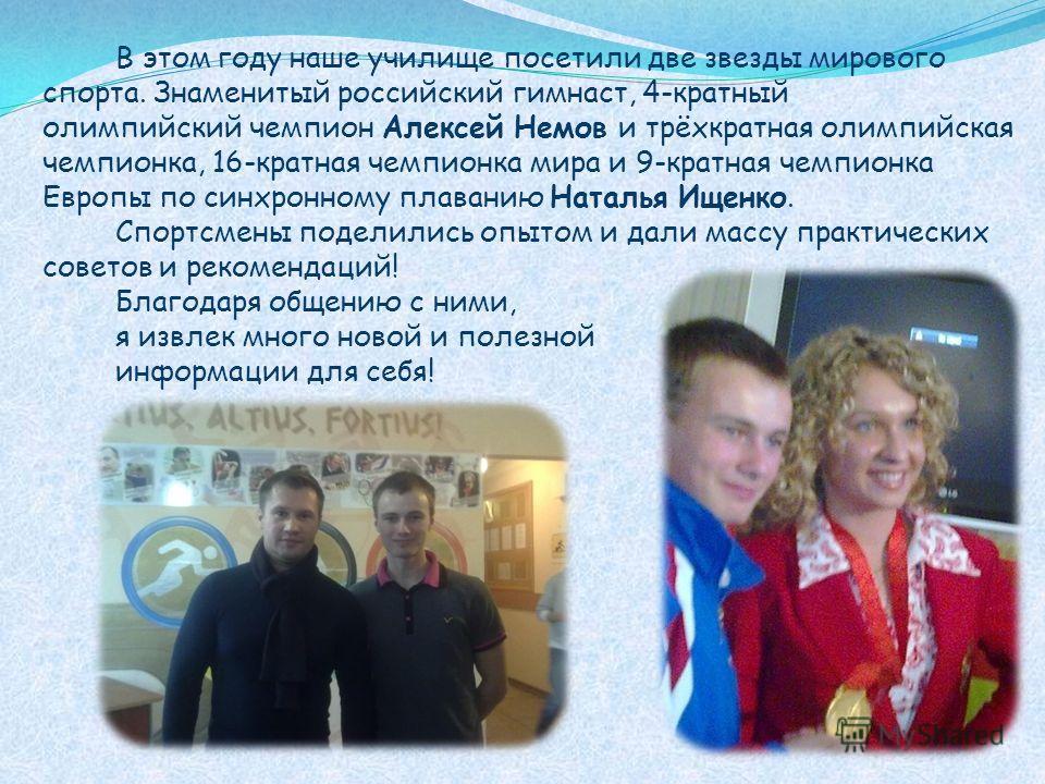 В этом году наше училище посетили две звезды мирового спорта. Знаменитый российский гимнаст, 4-кратный олимпийский чемпион Алексей Немов и трёхкратная олимпийская чемпионка, 16-кратная чемпионка мира и 9-кратная чемпионка Европы по синхронному плаван