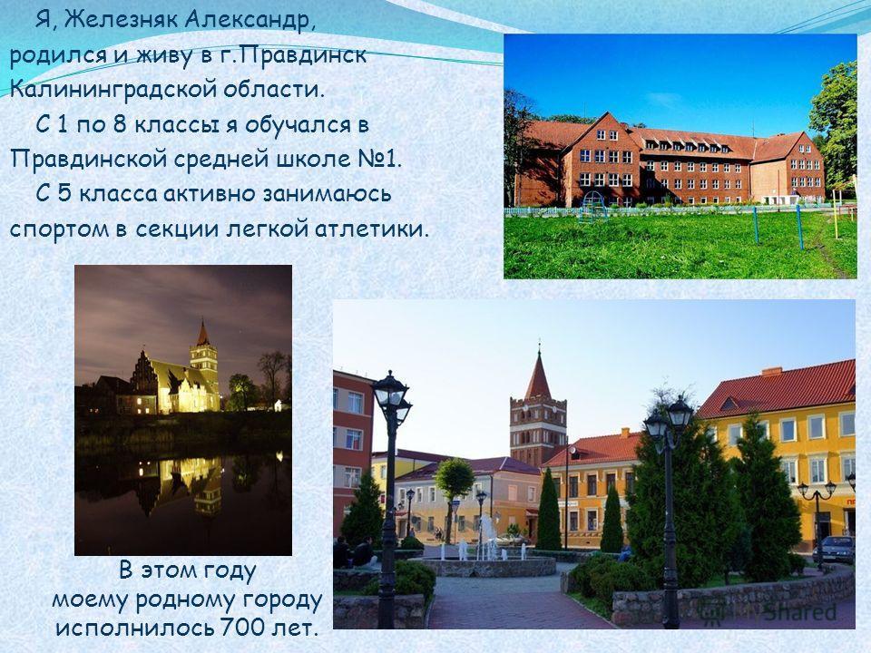 Я, Железняк Александр, родился и живу в г.Правдинск Калининградской области. С 1 по 8 классы я обучался в Правдинской средней школе 1. С 5 класса активно занимаюсь спортом в секции легкой атлетики. В этом году моему родному городу исполнилось 700 лет
