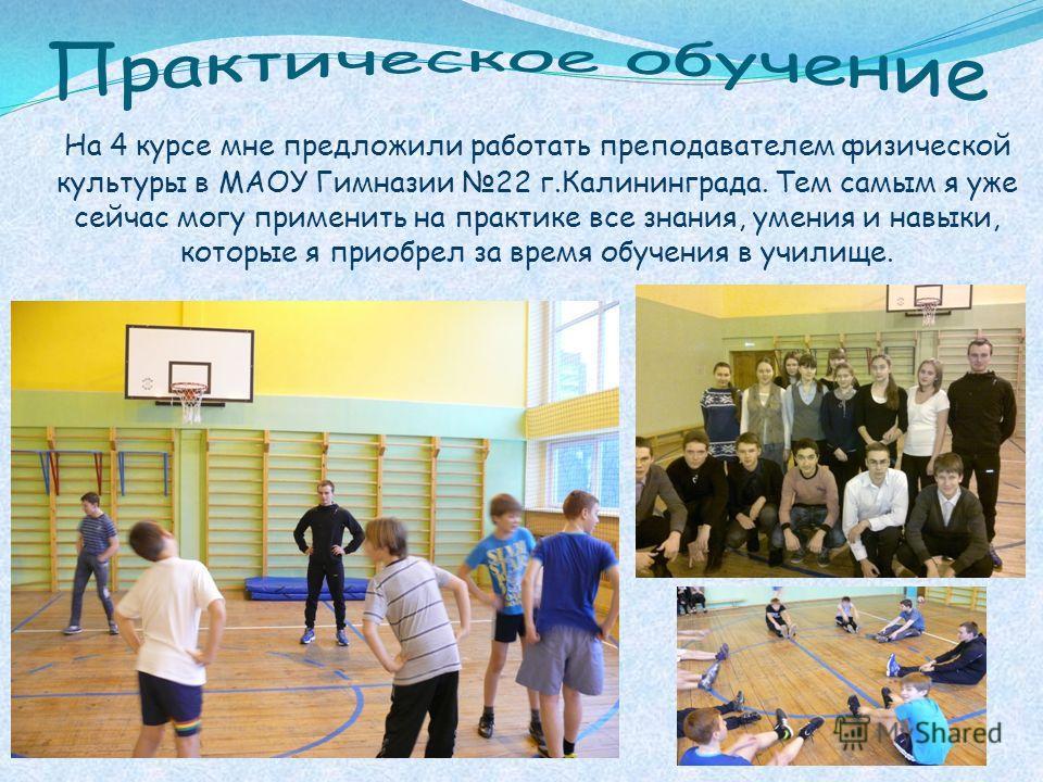 На 4 курсе мне предложили работать преподавателем физической культуры в МАОУ Гимназии 22 г.Калининграда. Тем самым я уже сейчас могу применить на практике все знания, умения и навыки, которые я приобрел за время обучения в училище.