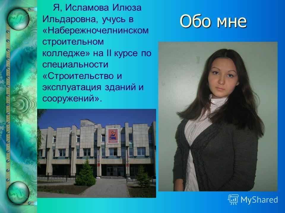 Обо мне Я, Исламова Илюза Ильдаровна, учусь в «Набережночелнинском строительном колледже» на II курсе по специальности «Строительство и эксплуатация зданий и сооружений».
