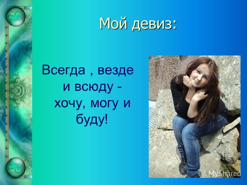 Мой девиз: Всегда, везде и всюду - хочу, могу и буду!