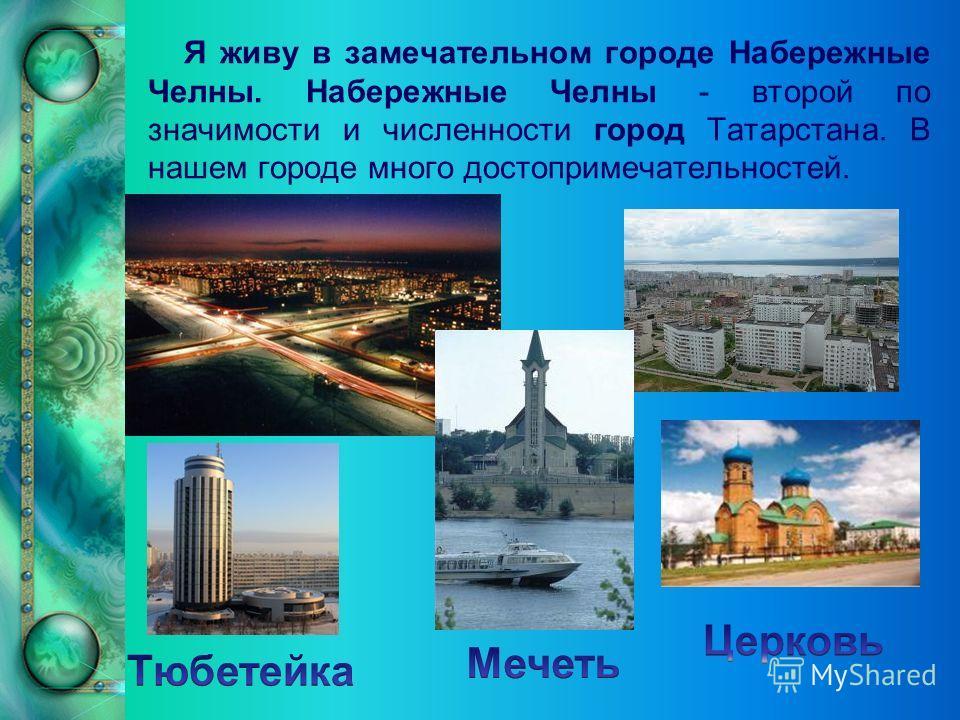 Я живу в замечательном городе Набережные Челны. Набережные Челны - второй по значимости и численности город Татарстана. В нашем городе много достопримечательностей.