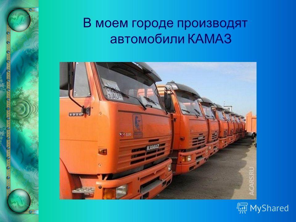 В моем городе производят автомобили КАМАЗ