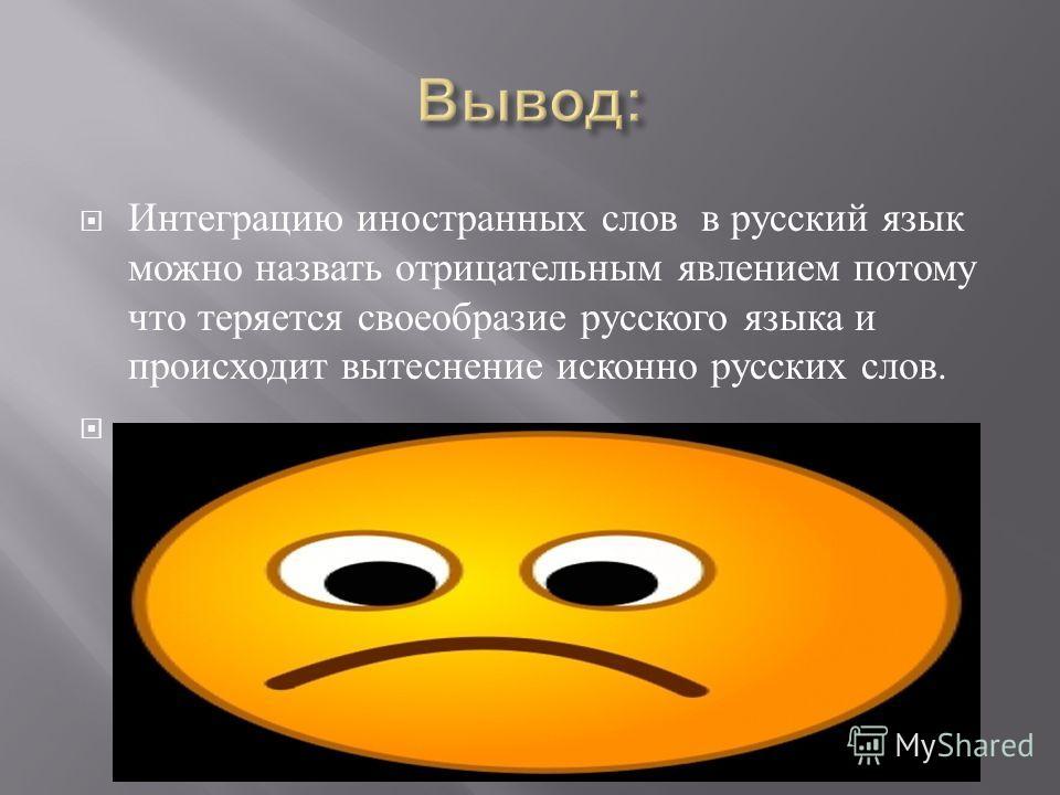 Интеграцию иностранных слов в русский язык можно назвать отрицательным явлением потому что теряется своеобразие русского языка и происходит вытеснение исконно русских слов..