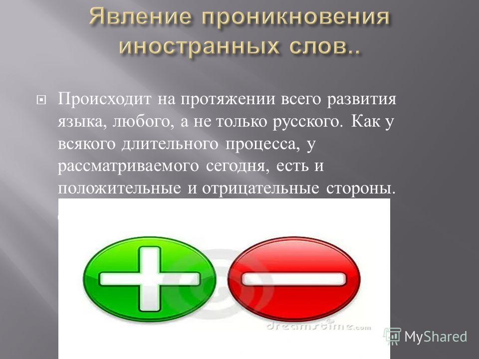 Происходит на протяжении всего развития языка, любого, а не только русского. Как у всякого длительного процесса, у рассматриваемого сегодня, есть и положительные и отрицательные стороны. Давайте разберемся.