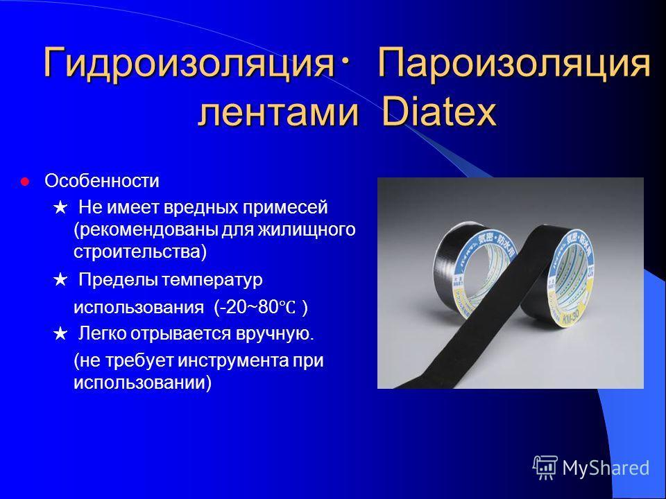 Гидроизоляция Пароизоляция лентами Diatex Особенности Не имеет вредных примесей (рекомендованы для жилищного строительства) Пределы температур использования (-20~80 Легко отрывается вручную. (не требует инструмента при использовании)