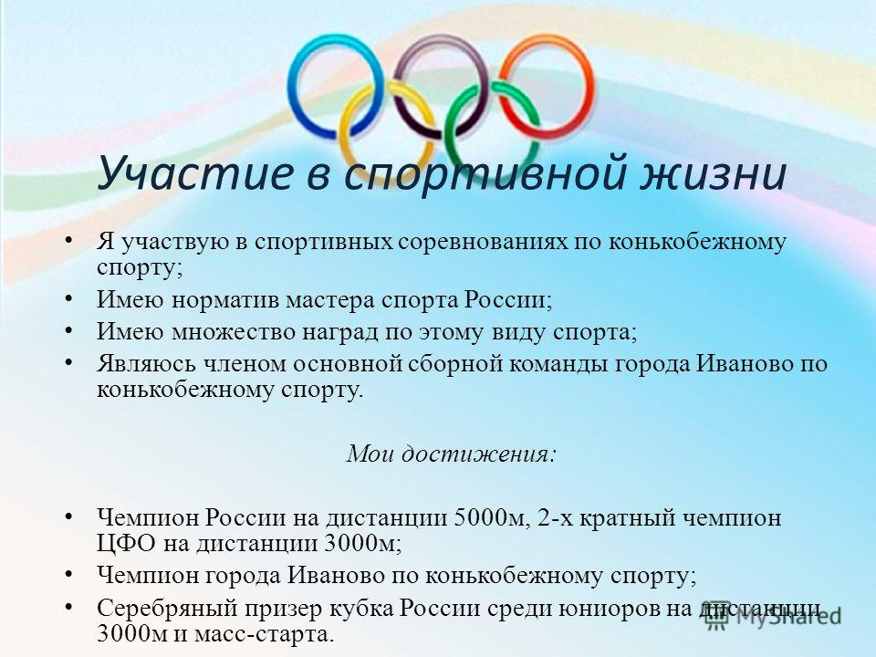 Участие в спортивной жизни Я участвую в спортивных соревнованиях по конькобежному спорту; Имею норматив мастера спорта России; Имею множество наград по этому виду спорта; Являюсь членом основной сборной команды города Иваново по конькобежному спорту.