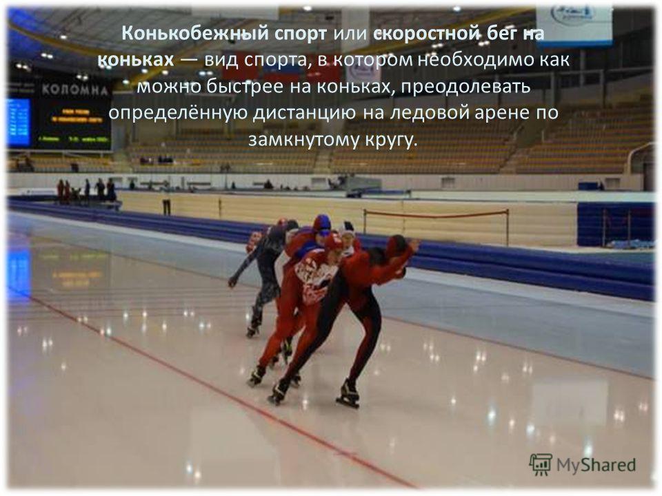 Конькобежный спорт или скоростной бег на коньках вид спорта, в котором необходимо как можно быстрее на коньках, преодолевать определённую дистанцию на ледовой арене по замкнутому кругу.
