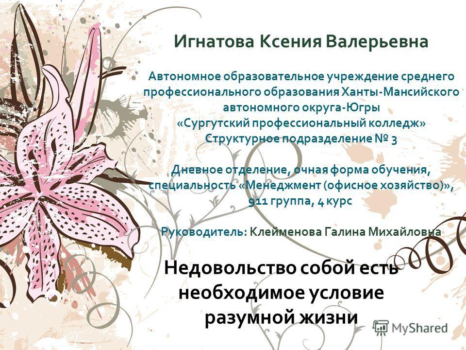Недовольство собой есть необходимое условие разумной жизни Игнатова Ксения Валерьевна Автономное образовательное учреждение среднего профессионального образования Ханты - Мансийского автономного округа - Югры « Сургутский профессиональный колледж » С
