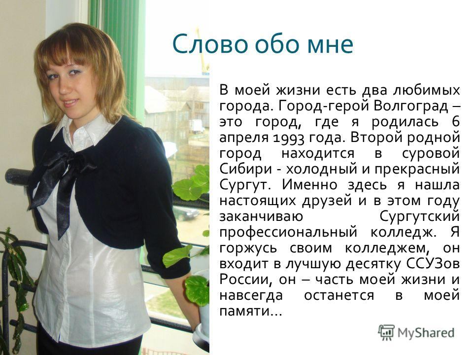 В моей жизни есть два любимых города. Город - герой Волгоград – это город, где я родилась 6 апреля 1993 года. Второй родной город находится в суровой Сибири - холодный и прекрасный Сургут. Именно здесь я нашла настоящих друзей и в этом году заканчива