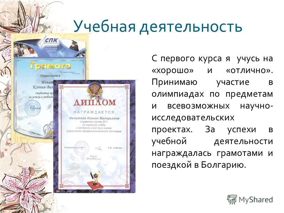 Учебная деятельность С первого курса я учусь на « хорошо » и « отлично ». Принимаю участие в олимпиадах по предметам и всевозможных научно - исследовательских проектах. За успехи в учебной деятельности награждалась грамотами и поездкой в Болгарию.
