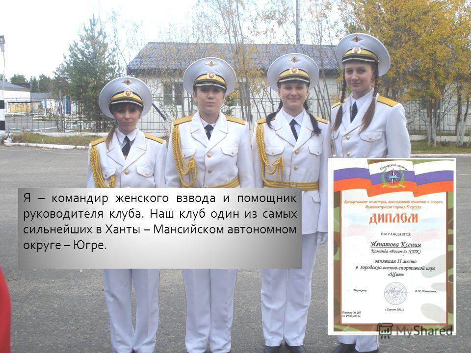 Я – командир женского взвода и помощник руководителя клуба. Наш клуб один из самых сильнейших в Ханты – Мансийском автономном округе – Югре.