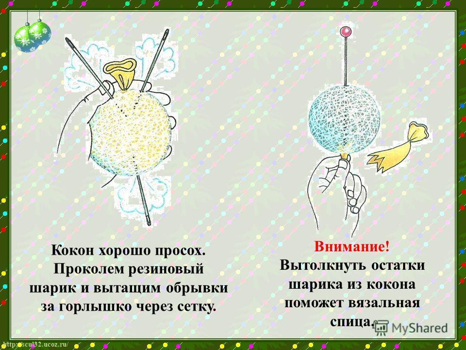 http://scul32.ucoz.ru/ Кокон хорошо просох. Проколем резиновый шарик и вытащим обрывки за горлышко через сетку. Внимание! Вытолкнуть остатки шарика из кокона поможет вязальная спица.