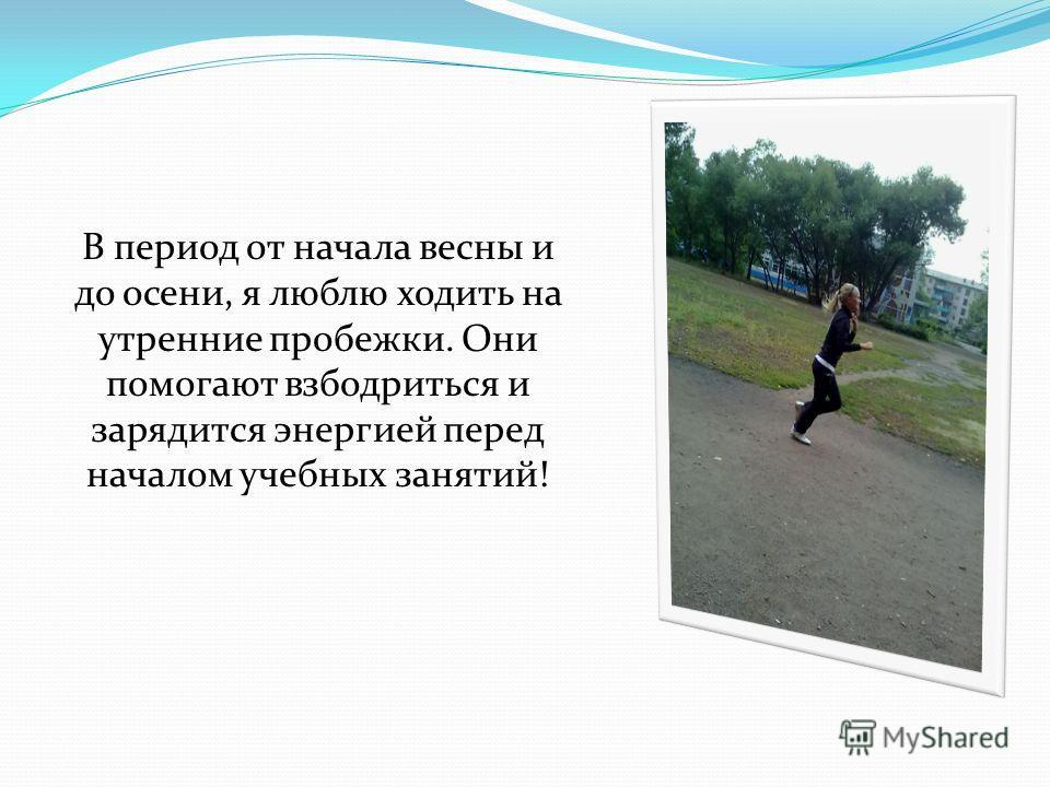 В период от начала весны и до осени, я люблю ходить на утренние пробежки. Они помогают взбодриться и зарядится энергией перед началом учебных занятий!