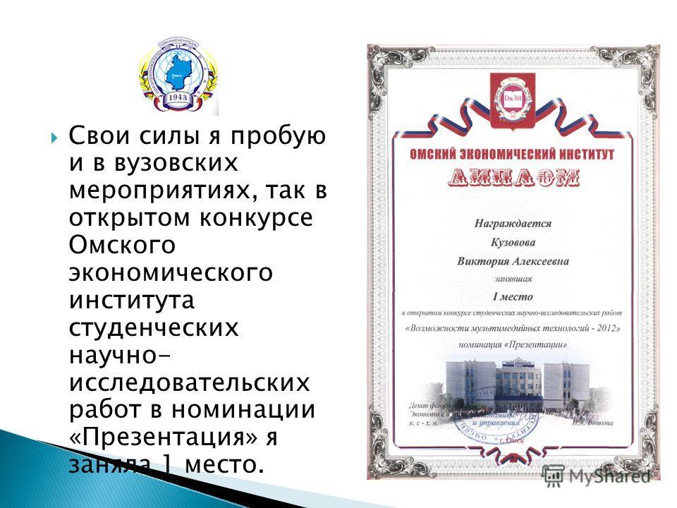 Свои силы я пробую и в вузовских мероприятиях, так в открытом конкурсе Омского экономического института студенческих научно- исследовательских работ в номинации «Презентация» я заняла 1 место.