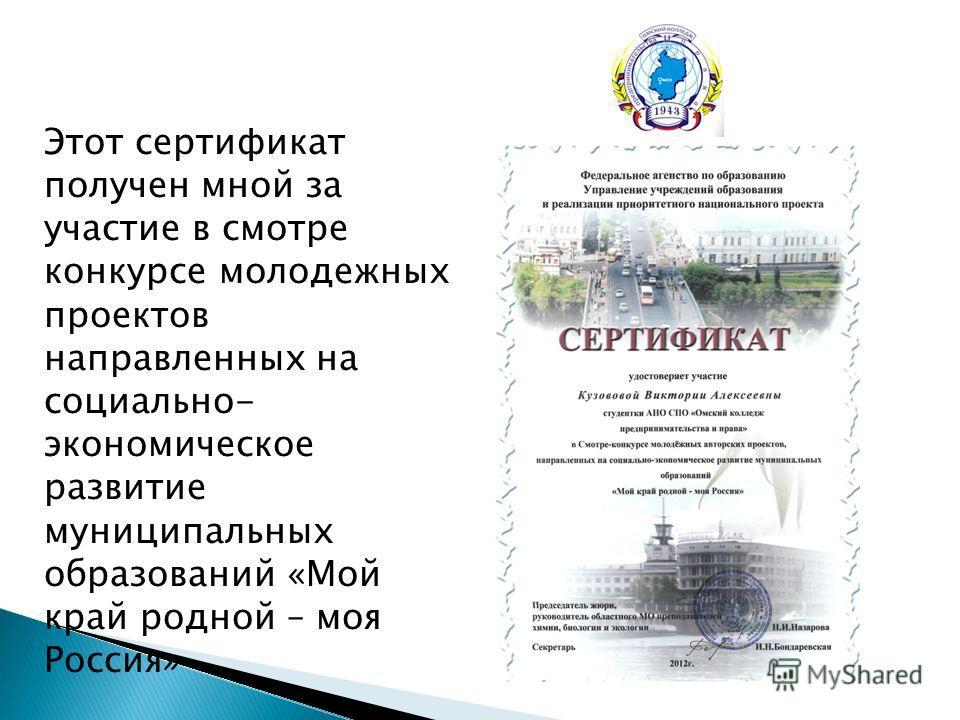 Этот сертификат получен мной за участие в смотре конкурсе молодежных проектов направленных на социально- экономическое развитие муниципальных образований «Мой край родной – моя Россия»