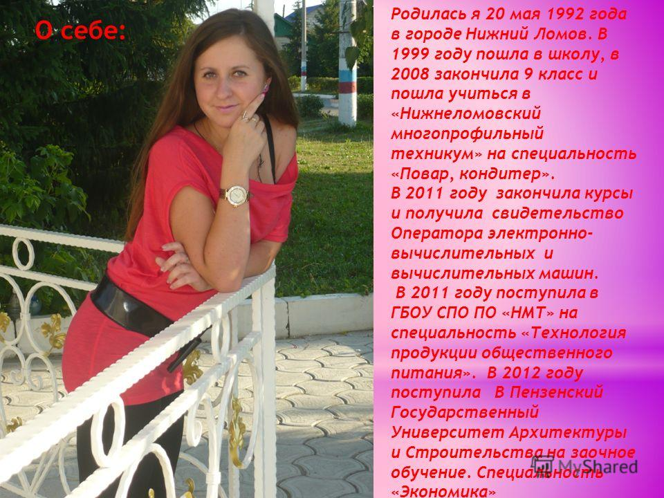 О себе: Родилась я 20 мая 1992 года в городе Нижний Ломов. В 1999 году пошла в школу, в 2008 закончила 9 класс и пошла учиться в «Нижнеломовский многопрофильный техникум» на специальность «Повар, кондитер». В 2011 году закончила курсы и получила свид
