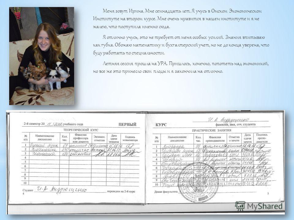 Меня зовут Ирина. Мне семнадцать лет. Я учусь в Омском Экономическом Институте на втором курсе. Мне очень нравится в нашем институте и я не жалею, что поступила именно сюда. Я отлично учусь, это не требует от меня особых усилий. Знания впитываю как г