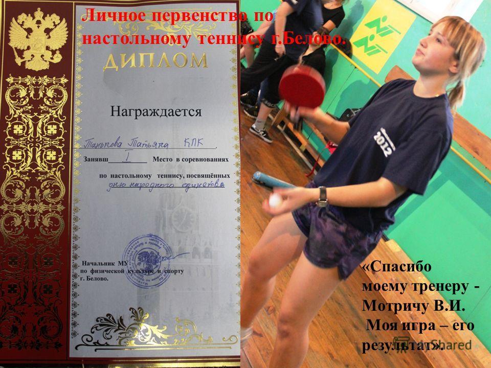 «Спасибо моему тренеру - Мотричу В.И. Моя игра – его результат». Личное первенство по настольному теннису г.Белово.